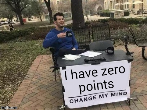 Change My Mind | I have zero points | image tagged in change my mind | made w/ Imgflip meme maker