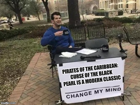 A Modern Classic | PIRATES OF THE CARIBBEAN: CURSE OF THE BLACK PEARL IS A MODERN CLASSIC | image tagged in change my mind,movies,pirates of the caribbean,classic movies | made w/ Imgflip meme maker