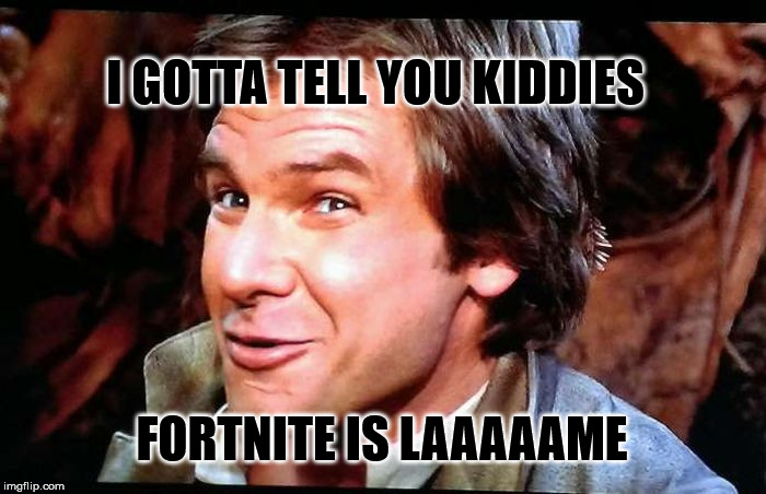 i gotta tell you | I GOTTA TELL YOU KIDDIES FORTNITE IS LAAAAAME | image tagged in han solo,fortnite,epic games,rip off,same old story | made w/ Imgflip meme maker
