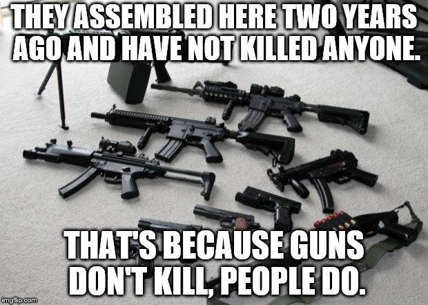 guns | THEY ASSEMBLED HERE TWO YEARS AGO AND HAVE NOT KILLED ANYONE. THAT'S BECAUSE GUNS DON'T KILL, PEOPLE DO. | image tagged in guns | made w/ Imgflip meme maker
