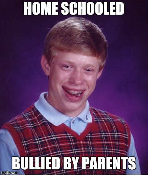 Bad Luck Brian Meme | HOME SCHOOLED BULLIED BY PARENTS | image tagged in memes,bad luck brian | made w/ Imgflip meme maker