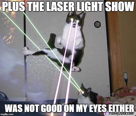 PLUS THE LASER LIGHT SHOW WAS NOT GOOD ON MY EYES EITHER | made w/ Imgflip meme maker