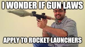 Rocket Launcher | I WONDER IF GUN LAWS APPLY TO ROCKET LAUNCHERS | image tagged in memes | made w/ Imgflip meme maker