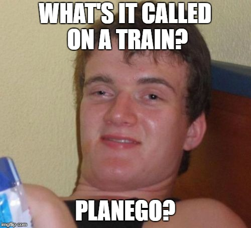 10 Guy Meme | WHAT'S IT CALLED ON A TRAIN? PLANEGO? | image tagged in memes,10 guy | made w/ Imgflip meme maker