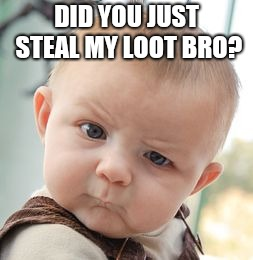 Skeptical Baby Meme | DID YOU JUST STEAL MY LOOT BRO? | image tagged in memes,skeptical baby | made w/ Imgflip meme maker
