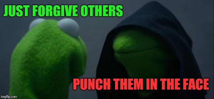 Evil Kermit Meme | JUST FORGIVE OTHERS PUNCH THEM IN THE FACE | image tagged in memes,evil kermit | made w/ Imgflip meme maker