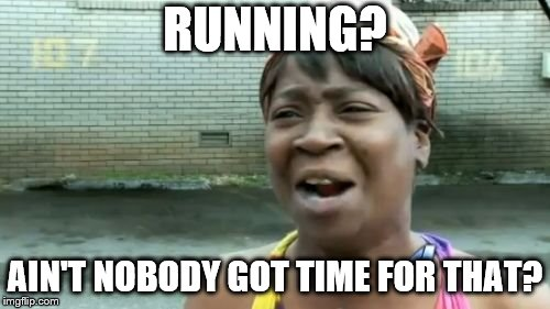 Aint Nobody Got Time For That Meme | RUNNING? AIN'T NOBODY GOT TIME FOR THAT? | image tagged in memes,aint nobody got time for that | made w/ Imgflip meme maker