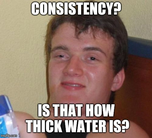 10 Guy Meme | CONSISTENCY? IS THAT HOW THICK WATER IS? | image tagged in memes,10 guy | made w/ Imgflip meme maker
