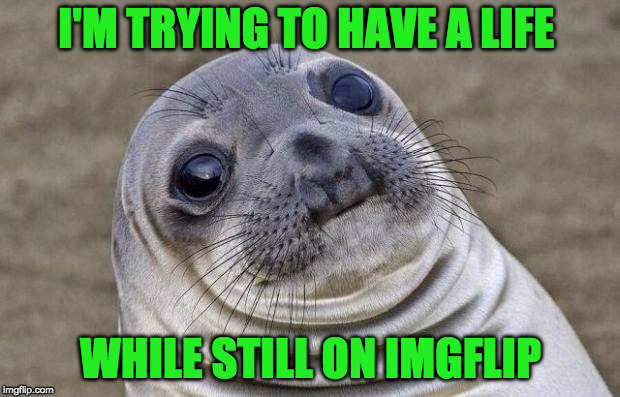Awkward Moment Sealion Meme | I'M TRYING TO HAVE A LIFE WHILE STILL ON IMGFLIP | image tagged in memes,awkward moment sealion | made w/ Imgflip meme maker