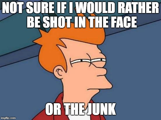 Futurama Fry Meme | NOT SURE IF I WOULD RATHER BE SHOT IN THE FACE OR THE JUNK | image tagged in memes,futurama fry | made w/ Imgflip meme maker