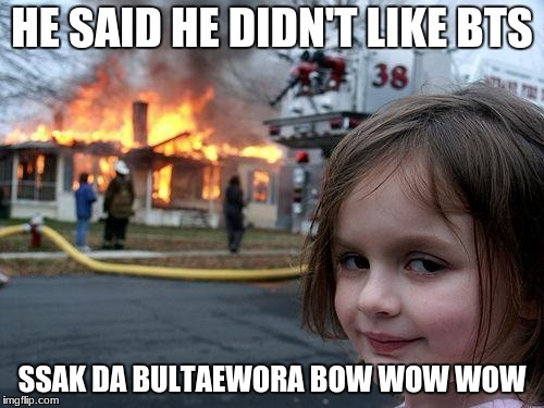 Disaster Girl Meme | HE SAID HE DIDN'T LIKE BTS SSAK DA BULTAEWORA BOW WOW WOW | image tagged in memes,disaster girl | made w/ Imgflip meme maker
