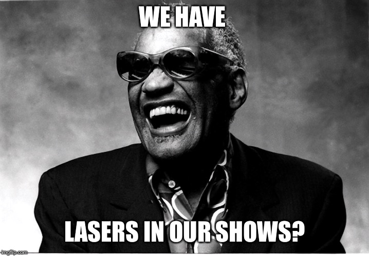 WE HAVE LASERS IN OUR SHOWS? | made w/ Imgflip meme maker
