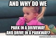 AND WHY DO WE PARK IN A DRIVEWAY AND DRIVE IN A PARKWAY? | made w/ Imgflip meme maker
