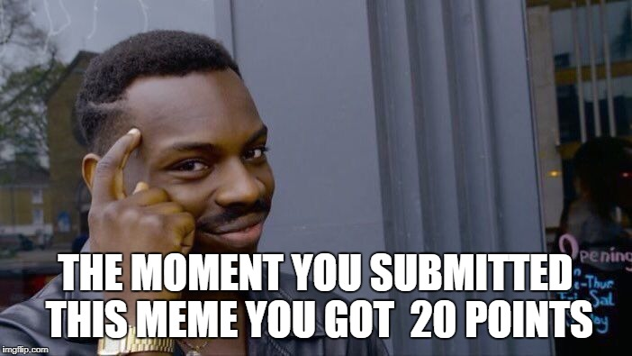Roll Safe Think About It Meme | THE MOMENT YOU SUBMITTED THIS MEME YOU GOT  20 POINTS | image tagged in memes,roll safe think about it | made w/ Imgflip meme maker