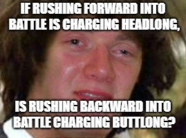 I, for one, think this is a legitimate question. | IF RUSHING FORWARD INTO BATTLE IS CHARGING HEADLONG, IS RUSHING BACKWARD INTO BATTLE CHARGING BUTTLONG? | image tagged in memes,10 keanu,10 guy,conspiracy keanu | made w/ Imgflip meme maker
