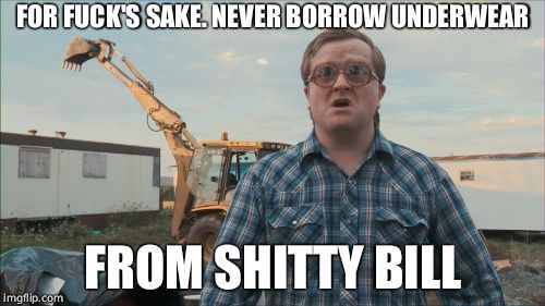 Trailer Park Boys Bubbles Meme | FOR F**K'S SAKE. NEVER BORROW UNDERWEAR FROM SHITTY BILL | image tagged in memes,trailer park boys bubbles | made w/ Imgflip meme maker