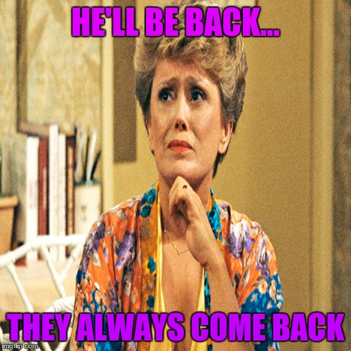They always come back | HE'LL BE BACK... THEY ALWAYS COME BACK | image tagged in golden girls,he'll be back,blanche,funny,meme,haha | made w/ Imgflip meme maker