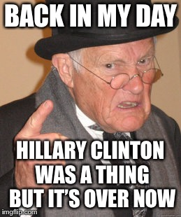 BACK IN MY DAY HILLARY CLINTON WAS A THING BUT IT'S OVER NOW | made w/ Imgflip meme maker