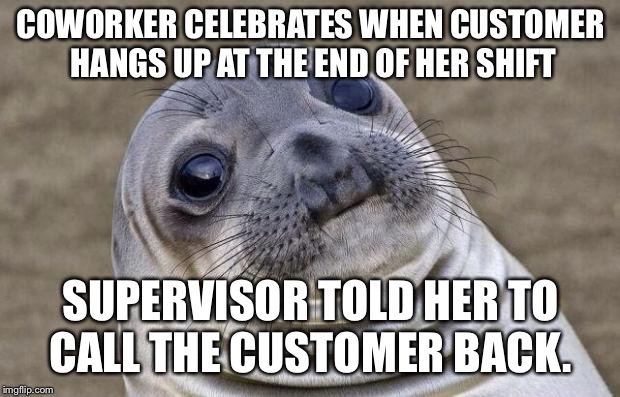 Awkward Moment Sealion Meme | COWORKER CELEBRATES WHEN CUSTOMER HANGS UP AT THE END OF HER SHIFT SUPERVISOR TOLD HER TO CALL THE CUSTOMER BACK. | image tagged in memes,awkward moment sealion,AdviceAnimals | made w/ Imgflip meme maker