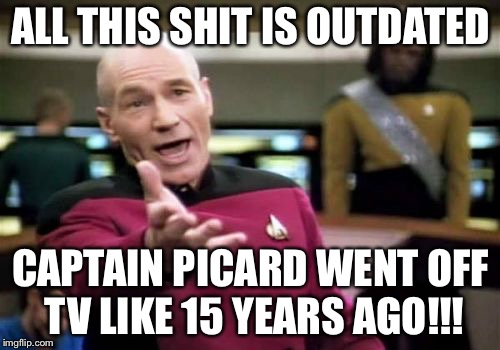 Picard Wtf Meme | ALL THIS SHIT IS OUTDATED CAPTAIN PICARD WENT OFF TV LIKE 15 YEARS AGO!!! | image tagged in memes,picard wtf | made w/ Imgflip meme maker