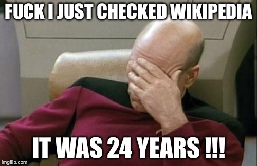 Captain Picard Facepalm Meme | F**K I JUST CHECKED WIKIPEDIA IT WAS 24 YEARS !!! | image tagged in memes,captain picard facepalm | made w/ Imgflip meme maker