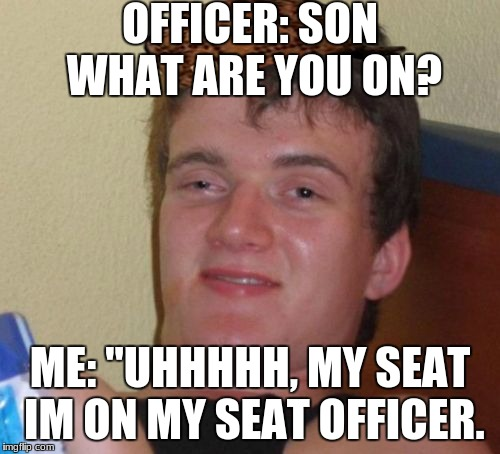 "10 Guy Meme | OFFICER: SON WHAT ARE YOU ON? ME: ""UHHHHH, MY SEAT IM ON MY SEAT OFFICER. 
