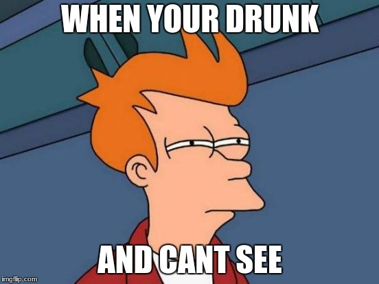 drunk and alone | WHEN YOUR DRUNK AND CANT SEE | image tagged in memes | made w/ Imgflip meme maker