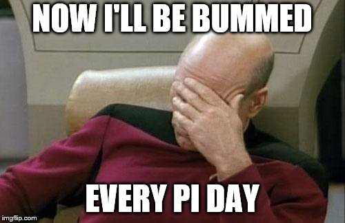 Captain Picard Facepalm Meme | NOW I'LL BE BUMMED EVERY PI DAY | image tagged in memes,captain picard facepalm | made w/ Imgflip meme maker