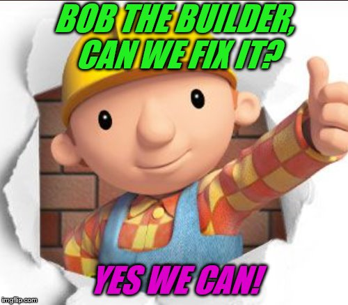 BOB THE BUILDER, CAN WE FIX IT? YES WE CAN! | made w/ Imgflip meme maker