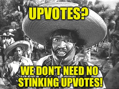 UPVOTES? WE DON'T NEED NO STINKING UPVOTES! | made w/ Imgflip meme maker