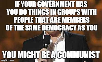 Jeff Foxworthy you might be a redneck | IF YOUR GOVERNMENT HAS YOU DO THINGS IN GROUPS WITH PEOPLE THAT ARE MEMBERS OF THE SAME DEMOCRACY AS YOU YOU MIGHT BE A COMMUNIST | image tagged in jeff foxworthy you might be a redneck | made w/ Imgflip meme maker