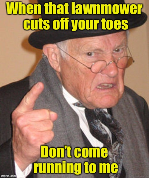 I told ya so | When that lawnmower cuts off your toes Don't come running to me | image tagged in back in my day,memes,bad pun | made w/ Imgflip meme maker