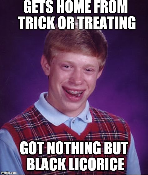 Bad Luck Brian Meme | GETS HOME FROM TRICK OR TREATING GOT NOTHING BUT BLACK LICORICE | image tagged in memes,bad luck brian | made w/ Imgflip meme maker