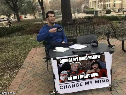 Change My Mind | CHANGE MY MIND MEMES SO HOT RIGHT NOW | image tagged in change my mind | made w/ Imgflip meme maker