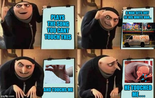 Gru's Plan | PLAYS THE SONG YOU CANT TOUCH THIS A MAN GETS OUT OF HIS WHITE VAN... AND TOUCHS ME HE TOUCHED ME . . . | image tagged in gru's plan,meme,white van,free candy van,free candy | made w/ Imgflip meme maker