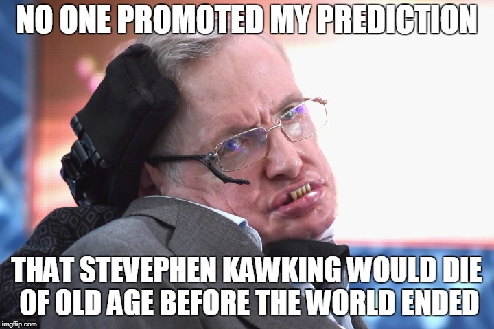 NO ONE PROMOTED MY PREDICTION THAT STEVEPHEN KAWKING WOULD DIE OF OLD AGE BEFORE THE WORLD ENDED | image tagged in premonitions | made w/ Imgflip meme maker