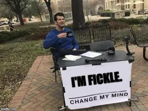 Go on. You know want to! | I'M FICKLE. | image tagged in change my mind,memes,lol so funny | made w/ Imgflip meme maker