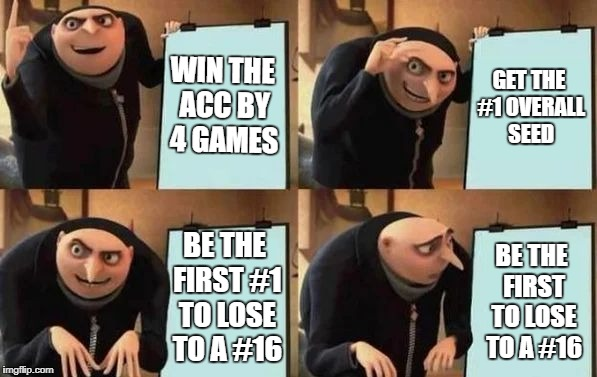 Gru's Plan | WIN THE ACC BY 4 GAMES GET THE #1 OVERALL SEED BE THE FIRST #1 TO LOSE TO A #16 BE THE FIRST TO LOSE TO A #16 | image tagged in gru's plan,AdviceAnimals | made w/ Imgflip meme maker