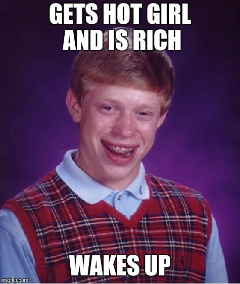 Bad Luck Brian Meme | GETS HOT GIRL AND IS RICH WAKES UP | image tagged in memes,bad luck brian | made w/ Imgflip meme maker