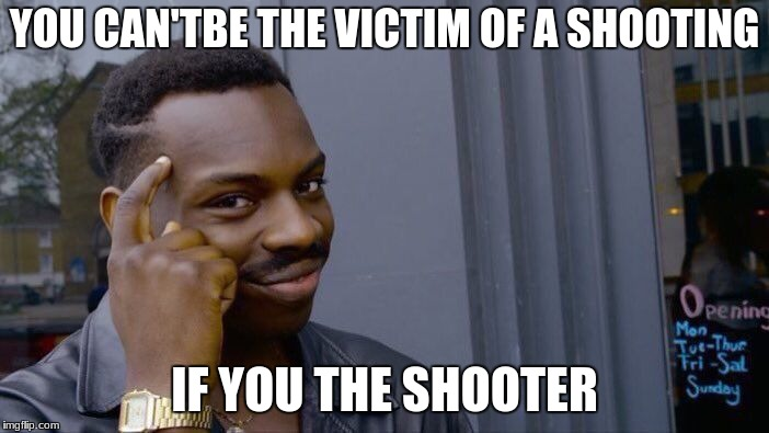 Roll Safe Think About It Meme | YOU CAN'TBE THE VICTIM OF A SHOOTING IF YOU THE SHOOTER | image tagged in memes,roll safe think about it | made w/ Imgflip meme maker