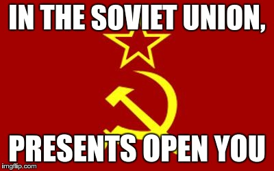soviet flag | IN THE SOVIET UNION, PRESENTS OPEN YOU | image tagged in soviet flag | made w/ Imgflip meme maker