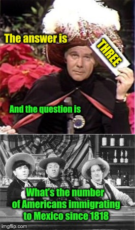 Carnac the Magnificent | THREE What's the number of Americans immigrating to Mexico since 1818 And the question is The answer is | image tagged in memes,johnny carson,carnac the magnificent,mexican,emigration,three stooges | made w/ Imgflip meme maker