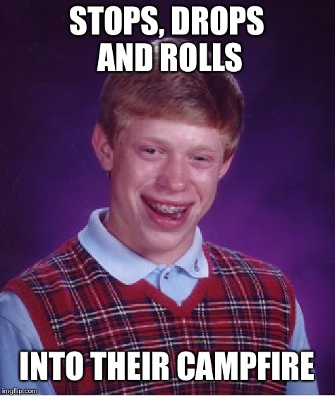Bad Luck Brian Meme | STOPS, DROPS AND ROLLS INTO THEIR CAMPFIRE | image tagged in memes,bad luck brian | made w/ Imgflip meme maker
