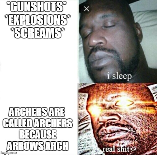 Sleeping Shaq | *GUNSHOTS* *EXPLOSIONS* *SCREAMS* ARCHERS ARE CALLED ARCHERS BECAUSE ARROWS ARCH | image tagged in memes,sleeping shaq | made w/ Imgflip meme maker