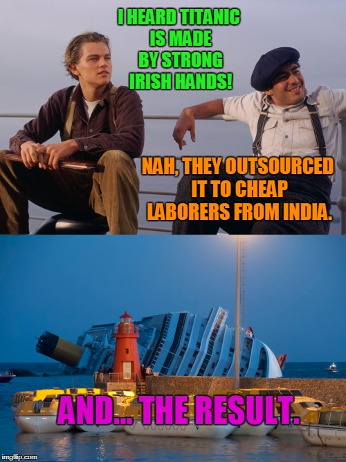 Globalist ver of Titanic - It Never Left the Docks | I HEARD TITANIC IS MADE BY STRONG IRISH HANDS! NAH, THEY OUTSOURCED IT TO CHEAP LABORERS FROM INDIA. AND... THE RESULT. | image tagged in funny,globalist,titanic,sinking | made w/ Imgflip meme maker