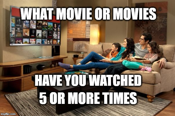 Favorite Movies |  WHAT MOVIE OR MOVIES; HAVE YOU WATCHED; 5 OR MORE TIMES | image tagged in movies,binge watching | made w/ Imgflip meme maker