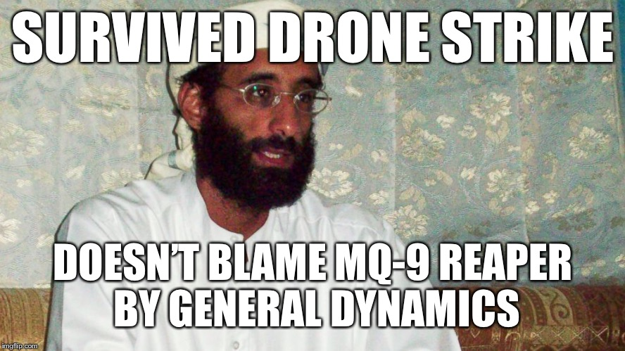 Survived the drone strike... | SURVIVED DRONE STRIKE DOESN'T BLAME MQ-9 REAPER BY GENERAL DYNAMICS | image tagged in drones,survived | made w/ Imgflip meme maker