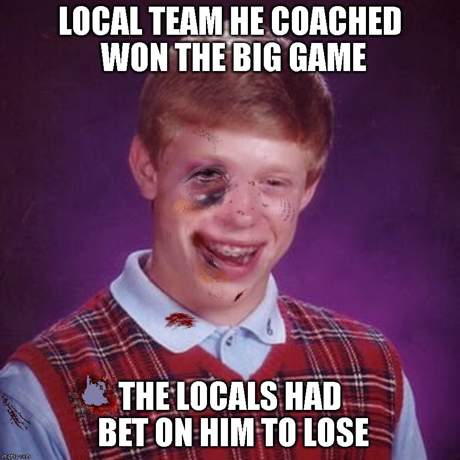 Bad Luck Brian Scarred | LOCAL TEAM HE COACHED WON THE BIG GAME THE LOCALS HAD BET ON HIM TO LOSE | image tagged in bad luck brian scarred | made w/ Imgflip meme maker