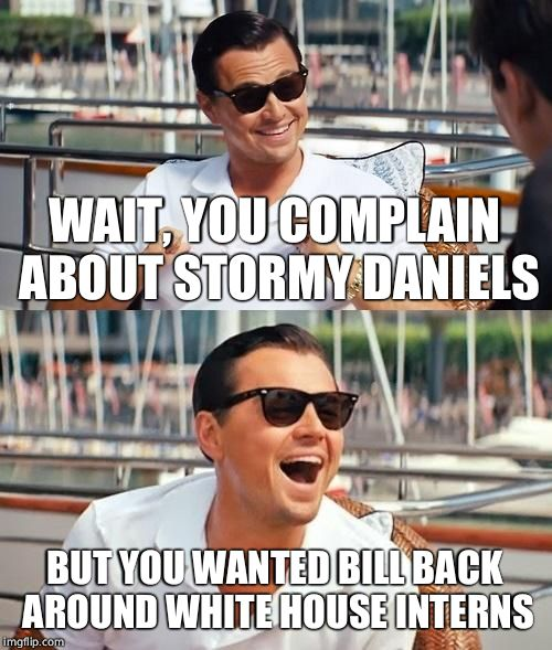 Leonardo Dicaprio Wolf Of Wall Street Meme | WAIT, YOU COMPLAIN ABOUT STORMY DANIELS BUT YOU WANTED BILL BACK AROUND WHITE HOUSE INTERNS | image tagged in memes,leonardo dicaprio wolf of wall street | made w/ Imgflip meme maker