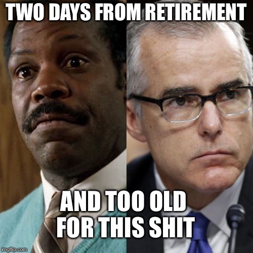 McCabe & Mr. Murtaugh | TWO DAYS FROM RETIREMENT AND TOO OLD FOR THIS SHIT | image tagged in mccabe  mr murtaugh,andrew mccabe | made w/ Imgflip meme maker